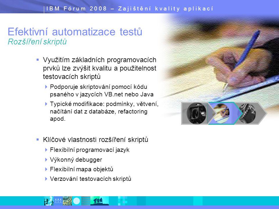 I B M F ó r u m 2 0 0 8 – Z a j i š t ě n í k v a l i t y a p l i k a c í Efektivní automatizace testů Rozšíření skriptů  Využitím základních programovacích prvků lze zvýšit kvalitu a použitelnost testovacích skriptů  Podporuje skriptování pomocí kódu psaného v jazycích VB.net nebo Java  Typické modifikace: podmínky, větvení, načítání dat z databáze, refactoring apod.