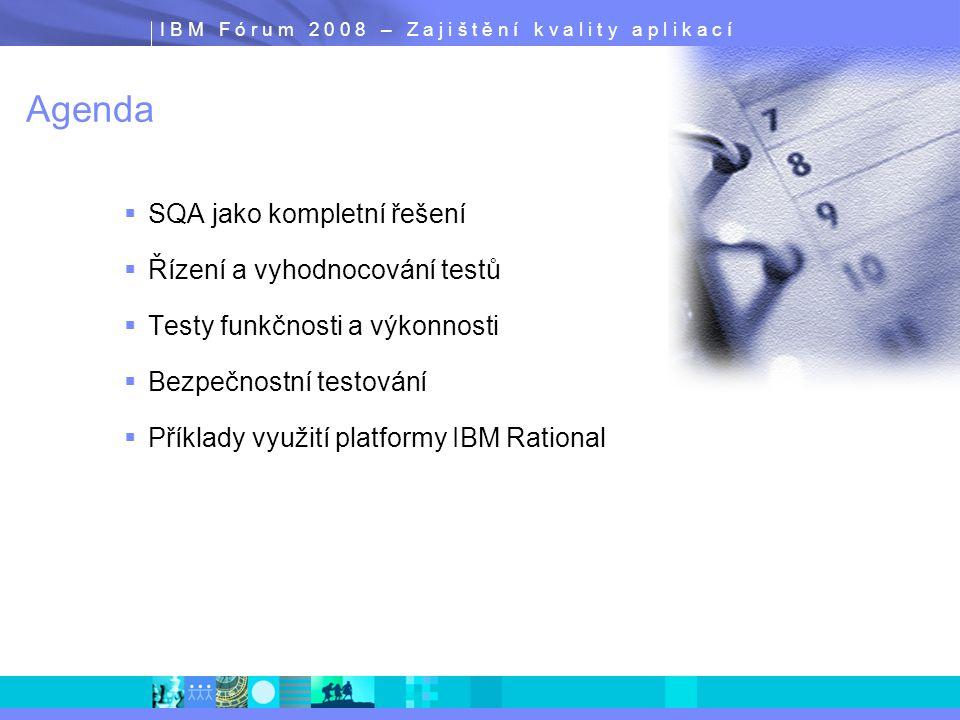 I B M F ó r u m 2 0 0 8 – Z a j i š t ě n í k v a l i t y a p l i k a c í IBM Rational Tester for SOA Quality  Funkční a výkonnostní testy webových služeb  Testování obchodní logiky co nejdříve  Před vytvořením uživatelského rozhraní  Testy napříč aplikacemi  Zvýšení prediktability v projektu  Zajištění kvality a výkonnosti klíčových B2B services  Validace Service Level Agreements (SLAs)  Podpora standardů pro Web Services  UDDI, WSDL, SOAP, HTTP, JMS, WS-BPEL  HTTPS, WS-Security  Integrace  Rational Software Delivery Platform (Eclipse)  Change & Release Management (ClearCase, ClearQuest)  Rational Test Management tools (ClearQuest TestManager)  Monitoring tools (Tivoli) Atomic Services Data and func.