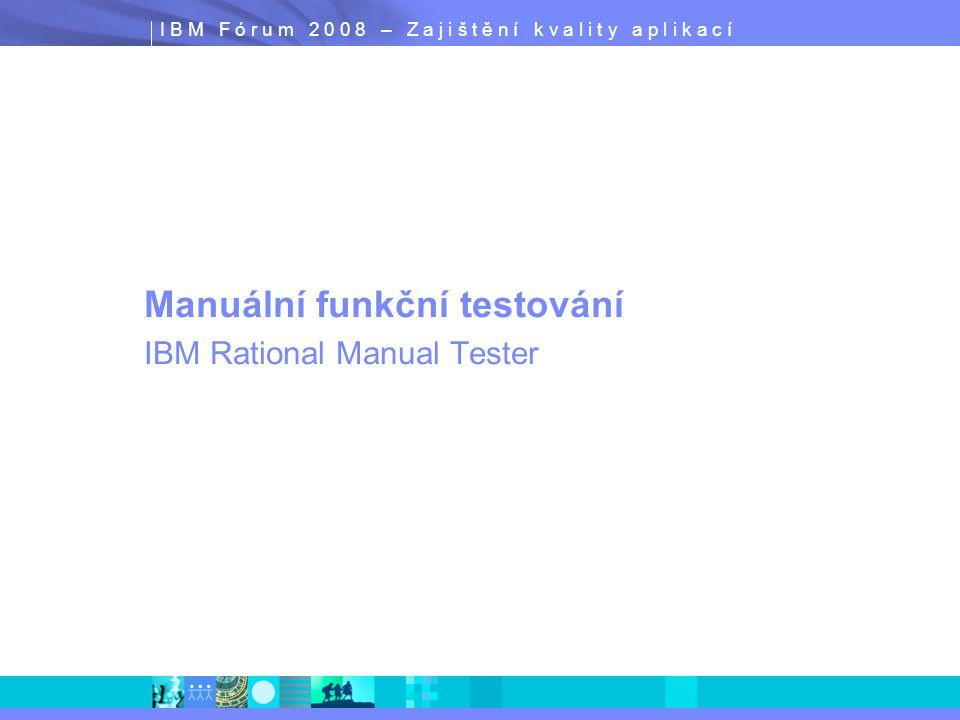 I B M F ó r u m 2 0 0 8 – Z a j i š t ě n í k v a l i t y a p l i k a c í Manuální funkční testování IBM Rational Manual Tester