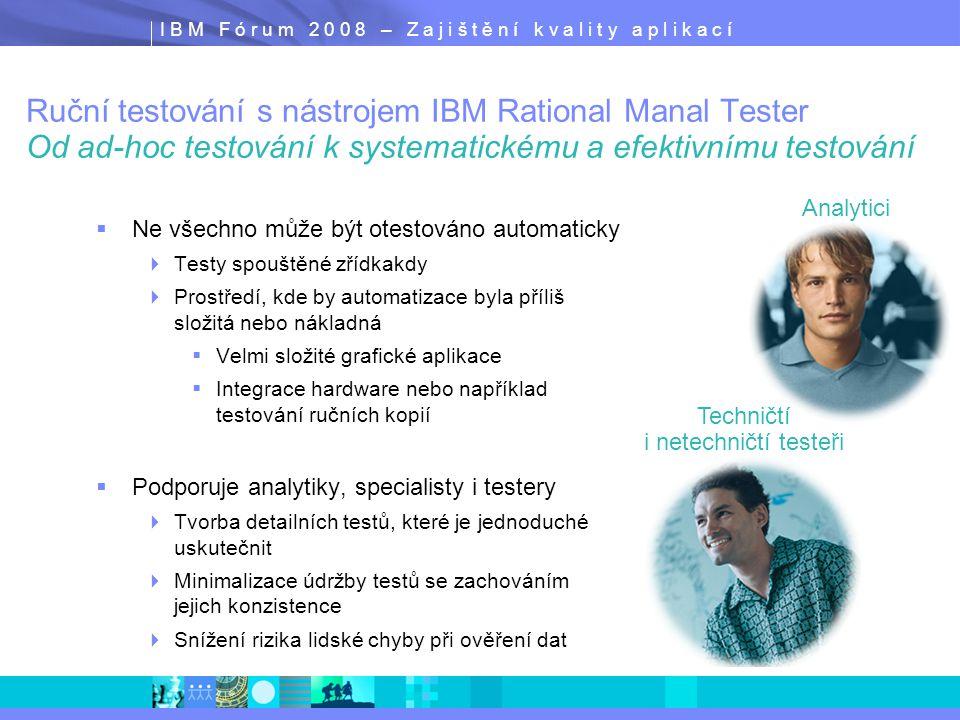 I B M F ó r u m 2 0 0 8 – Z a j i š t ě n í k v a l i t y a p l i k a c í Ruční testování s nástrojem IBM Rational Manal Tester Od ad-hoc testování k systematickému a efektivnímu testování  Ne všechno může být otestováno automaticky  Testy spouštěné zřídkakdy  Prostředí, kde by automatizace byla příliš složitá nebo nákladná  Velmi složité grafické aplikace  Integrace hardware nebo například testování ručních kopií  Podporuje analytiky, specialisty i testery  Tvorba detailních testů, které je jednoduché uskutečnit  Minimalizace údržby testů se zachováním jejich konzistence  Snížení rizika lidské chyby při ověření dat  Ne všechno může být otestováno automaticky  Testy spouštěné zřídkakdy  Prostředí, kde by automatizace byla příliš složitá nebo nákladná  Velmi složité grafické aplikace  Integrace hardware nebo například testování ručních kopií  Podporuje analytiky, specialisty i testery  Tvorba detailních testů, které je jednoduché uskutečnit  Minimalizace údržby testů se zachováním jejich konzistence  Snížení rizika lidské chyby při ověření dat Techničtí i netechničtí testeři Analytici