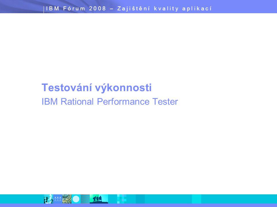 I B M F ó r u m 2 0 0 8 – Z a j i š t ě n í k v a l i t y a p l i k a c í Testování výkonnosti IBM Rational Performance Tester