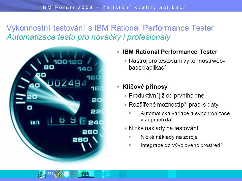 I B M F ó r u m 2 0 0 8 – Z a j i š t ě n í k v a l i t y a p l i k a c í  IBM Rational Performance Tester  Nástroj pro testování výkonnosti web- based aplikací  Klíčové přínosy  Produktivní již od prvního dne  Rozšířené možnosti při práci s daty  Automatická variace a synchronizace vstupních dat  Nízké náklady na testování  Nízké náklady na zdroje  Integrace do vývojového prostředí Výkonnostní testování s IBM Rational Performance Tester Automatizace testů pro nováčky i profesionály