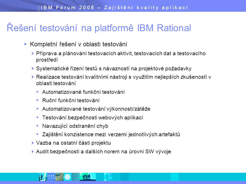 I B M F ó r u m 2 0 0 8 – Z a j i š t ě n í k v a l i t y a p l i k a c í Bezpečnostní hrozby Application ThreatNegative ImpactPotential Business Impact Buffer overflowDenial of Service (DoS)Site Unavailable; Customers Gone Cookie poisoningSession HijackingLarceny, theft Hidden fieldsSite AlterationIllegal transactions Debug optionsAdmin AccessUnauthorized access, privacy liability, site compromised Cross Site scriptingIdentity TheftLarceny, theft, customer mistrust Stealth CommandingAccess O/S and ApplicationAccess to non-public personal information, fraud, etc.