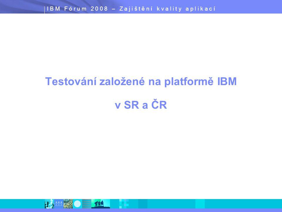 I B M F ó r u m 2 0 0 8 – Z a j i š t ě n í k v a l i t y a p l i k a c í Testování založené na platformě IBM v SR a ČR