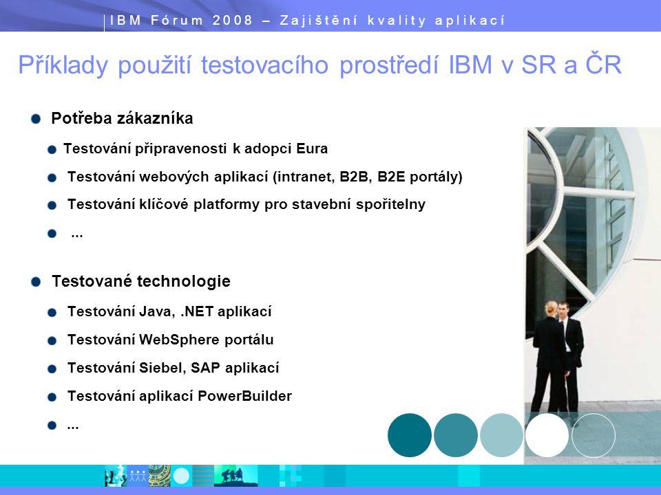 I B M F ó r u m 2 0 0 8 – Z a j i š t ě n í k v a l i t y a p l i k a c í Příklady použití testovacího prostředí IBM v SR a ČR Potřeba zákazníka Testování připravenosti k adopci Eura Testování webových aplikací (intranet, B2B, B2E portály) Testování klíčové platformy pro stavební spořitelny...