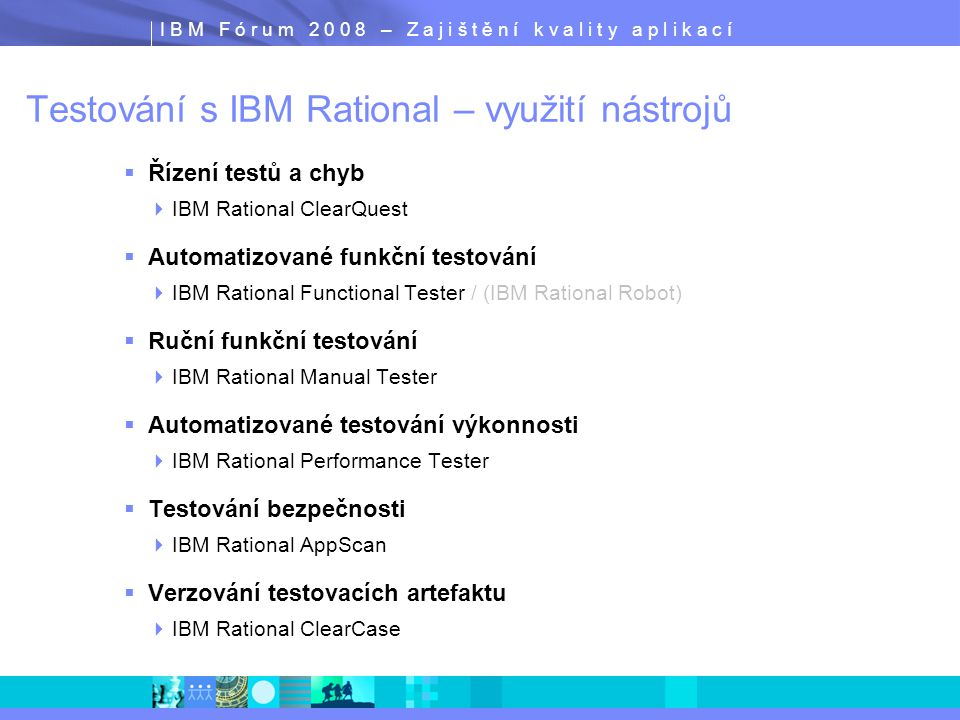 I B M F ó r u m 2 0 0 8 – Z a j i š t ě n í k v a l i t y a p l i k a c í Efektivní automatizace testů Nahrávání skriptů  Vytvoření testovacího skriptu, který zaznamená všechny interakce uživatele s testovaným systémem  Testovací skripty jsou nahrávány v době, kdy uživatel proklikává aplikaci  V průběhu nahrávání jsou využívaný verifikační body pro ověření vlastností aplikace  Klíčové vlastnosti nahrávání skriptů  Široká podpora prostředí  Záznam testovacích dat bez programování  Ověření statických dat i jejich vlastností  Ověření dynamických dat bez potřeby programování