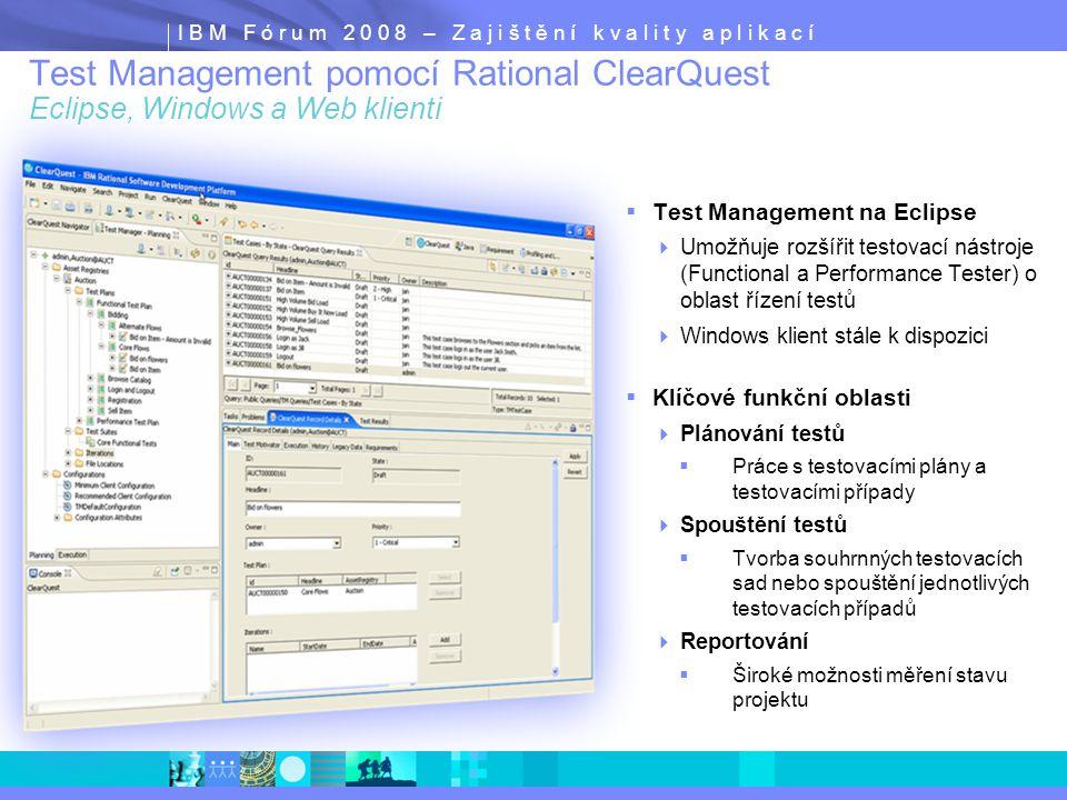 I B M F ó r u m 2 0 0 8 – Z a j i š t ě n í k v a l i t y a p l i k a c í  Test Management na Eclipse  Umožňuje rozšířit testovací nástroje (Functional a Performance Tester) o oblast řízení testů  Windows klient stále k dispozici  Klíčové funkční oblasti  Plánování testů  Práce s testovacími plány a testovacími případy  Spouštění testů  Tvorba souhrnných testovacích sad nebo spouštění jednotlivých testovacích případů  Reportování  Široké možnosti měření stavu projektu Test Management pomocí Rational ClearQuest Eclipse, Windows a Web klienti