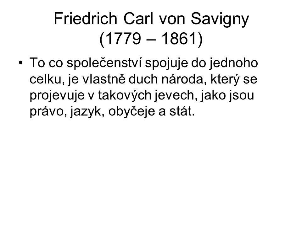 Friedrich Carl von Savigny (1779 – 1861) To co společenství spojuje do jednoho celku, je vlastně duch národa, který se projevuje v takových jevech, jako jsou právo, jazyk, obyčeje a stát.