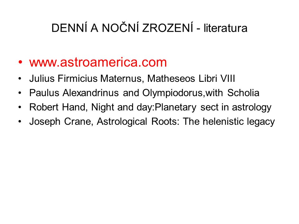 DENNÍ A NOČNÍ ZROZENÍ - literatura www.astroamerica.com Julius Firmicius Maternus, Matheseos Libri VIII Paulus Alexandrinus and Olympiodorus,with Scholia Robert Hand, Night and day:Planetary sect in astrology Joseph Crane, Astrological Roots: The helenistic legacy