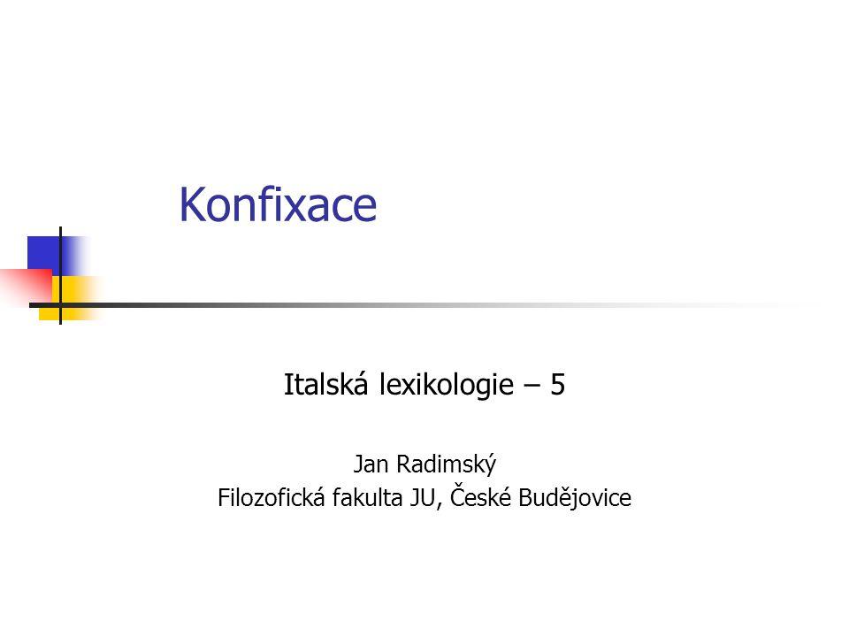 Konfixace Italská lexikologie – 5 Jan Radimský Filozofická fakulta JU, České Budějovice