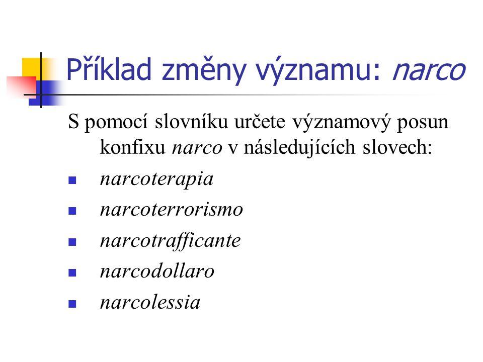 Příklad změny významu: narco S pomocí slovníku určete významový posun konfixu narco v následujících slovech: narcoterapia narcoterrorismo narcotrafficante narcodollaro narcolessia