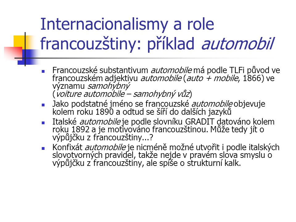 Internacionalismy a role francouzštiny: příklad automobil Francouzské substantivum automobile má podle TLFi původ ve francouzském adjektivu automobile (auto + mobile, 1866) ve významu samohybný (voiture automobile – samohybný vůz) Jako podstatné jméno se francouzské automobile objevuje kolem roku 1890 a odtud se šíří do dalších jazyků Italské automobile je podle slovníku GRADIT datováno kolem roku 1892 a je motivováno francouzštinou.