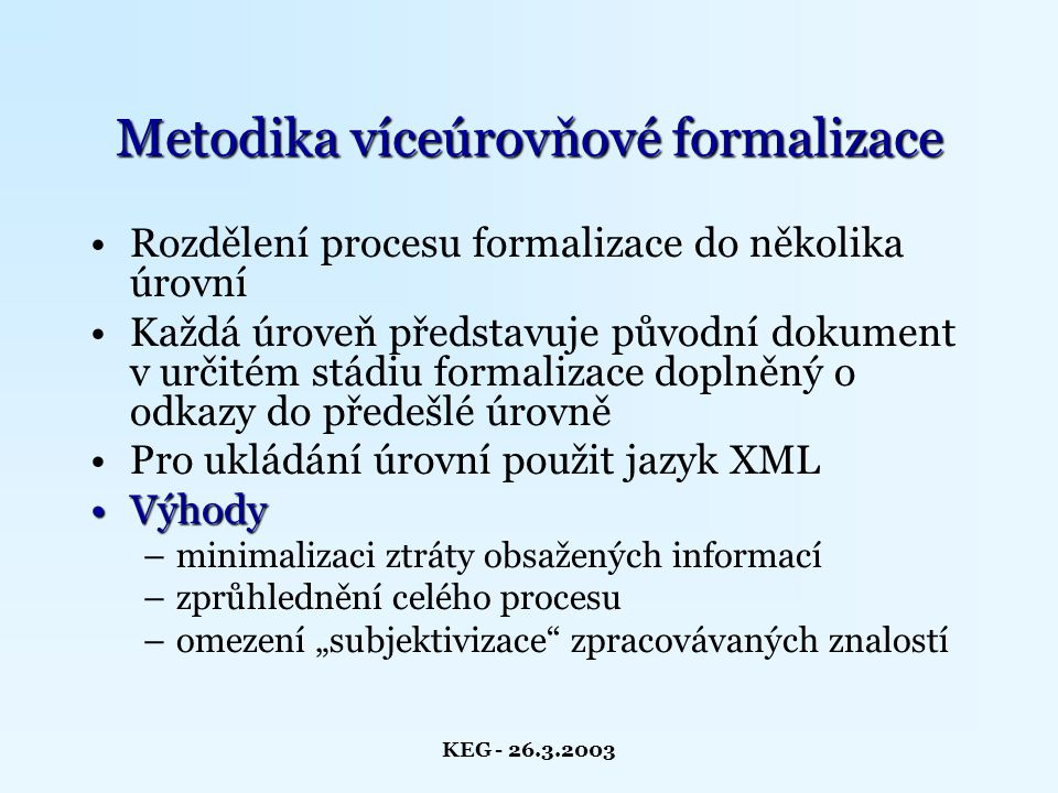 KEG - 26.3.2003 Původní představa formalizačního procesu Průběh formalizace Identifikace základních znalostních bloků v textu Upřesnění vnitřní struktury znalostních bloků v následujících úrovních Export do výstupního formátu Související činnosti Vyhotovení předpisu pro syntaktický zápis každé úrovně v DTD souboru Anotace znalostních bloků a z nich vzešlých elementů pomocí XLinku pro případné sledování vývoje konkrétních bloků napříč úrovněmi BP lowering...