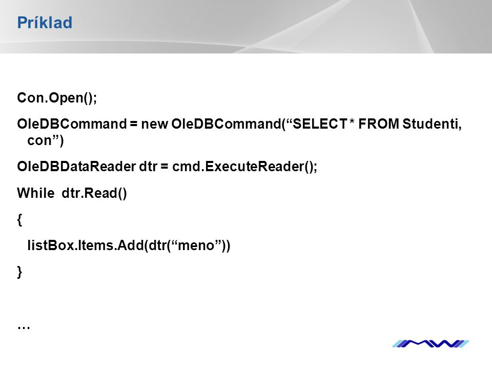 YOUR LOGO Príklad Con.Open(); OleDBCommand = new OleDBCommand( SELECT * FROM Studenti, con ) OleDBDataReader dtr = cmd.ExecuteReader(); While dtr.Read() { listBox.Items.Add(dtr( meno )) } … Con.Close();
