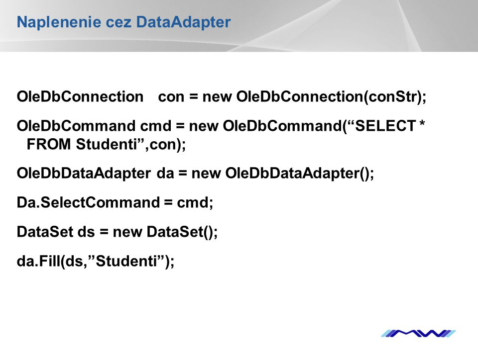 YOUR LOGO Naplenenie cez DataAdapter OleDbConnection con = new OleDbConnection(conStr); OleDbCommand cmd = new OleDbCommand( SELECT * FROM Studenti ,con); OleDbDataAdapter da = new OleDbDataAdapter(); Da.SelectCommand = cmd; DataSet ds = new DataSet(); da.Fill(ds, Studenti );