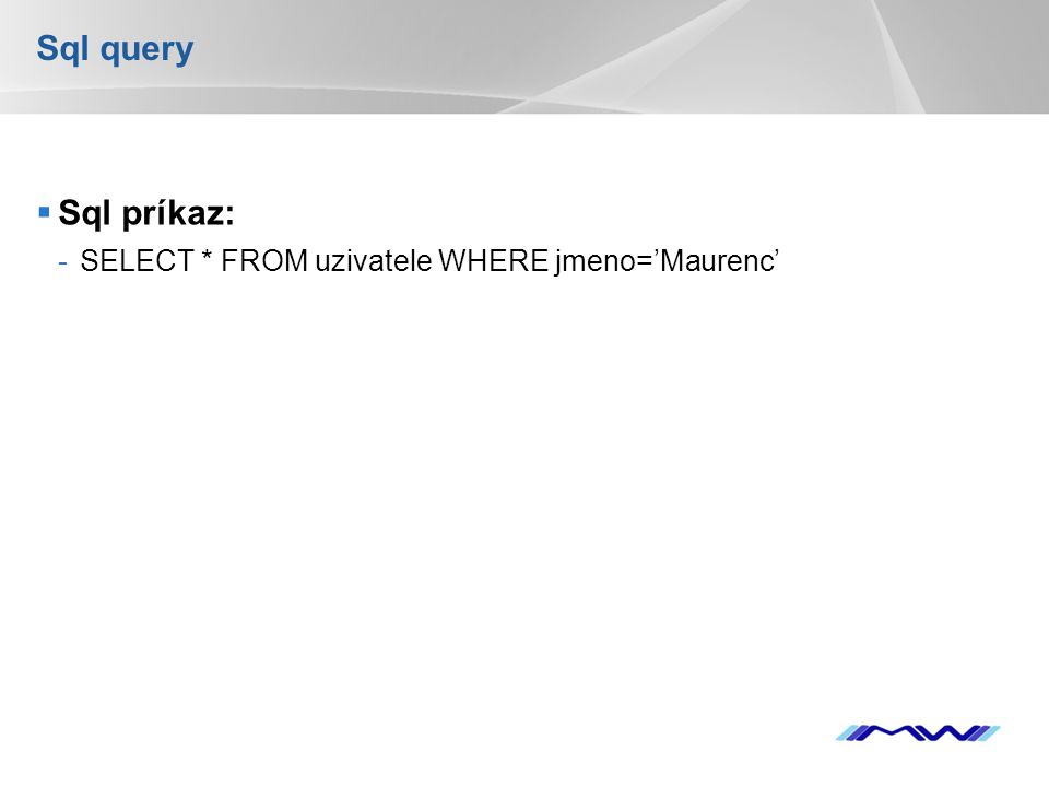 YOUR LOGO Sql query  Sql príkaz: -SELECT * FROM uzivatele WHERE jmeno='Maurenc'