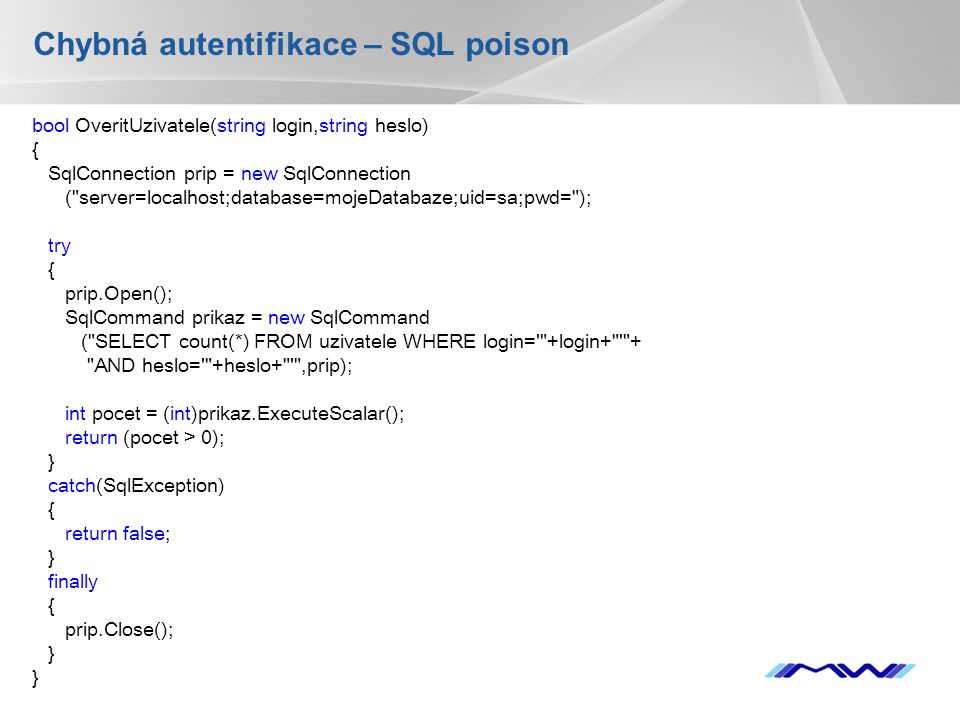 YOUR LOGO Chybná autentifikace – SQL poison bool OveritUzivatele(string login,string heslo) { SqlConnection prip = new SqlConnection ( server=localhost;database=mojeDatabaze;uid=sa;pwd= ); try { prip.Open(); SqlCommand prikaz = new SqlCommand ( SELECT count(*) FROM uzivatele WHERE login= +login+ + AND heslo= +heslo+ ,prip); int pocet = (int)prikaz.ExecuteScalar(); return (pocet > 0); } catch(SqlException) { return false; } finally { prip.Close(); } }