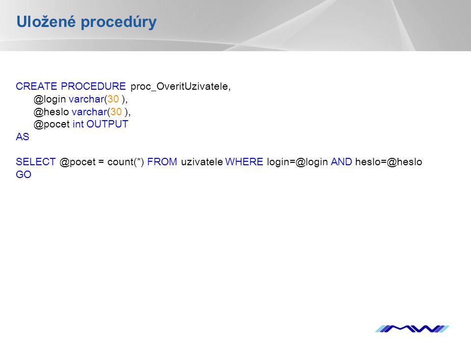 YOUR LOGO Uložené procedúry CREATE PROCEDURE proc_OveritUzivatele, @login varchar(30 ), @heslo varchar(30 ), @pocet int OUTPUT AS SELECT @pocet = count(*) FROM uzivatele WHERE login=@login AND heslo=@heslo GO