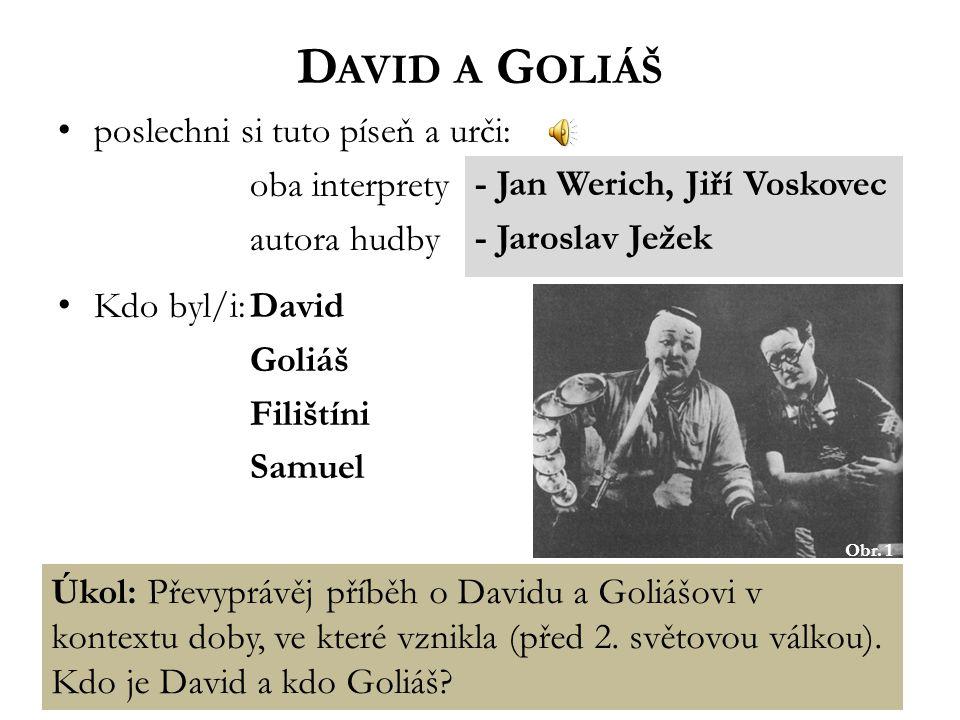D AVID A G OLIÁŠ poslechni si tuto píseň a urči: oba interprety autora hudby Kdo byl/i:David Goliáš Filištíni Samuel Obr. 1 - Jan Werich, Jiří Voskove