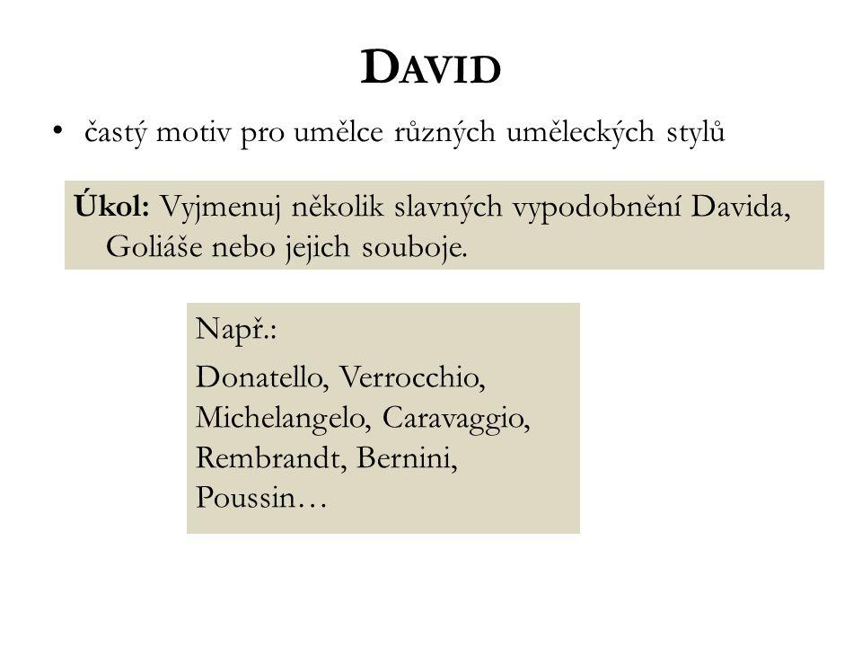 D AVID častý motiv pro umělce různých uměleckých stylů Úkol: Vyjmenuj několik slavných vypodobnění Davida, Goliáše nebo jejich souboje. Např.: Donatel