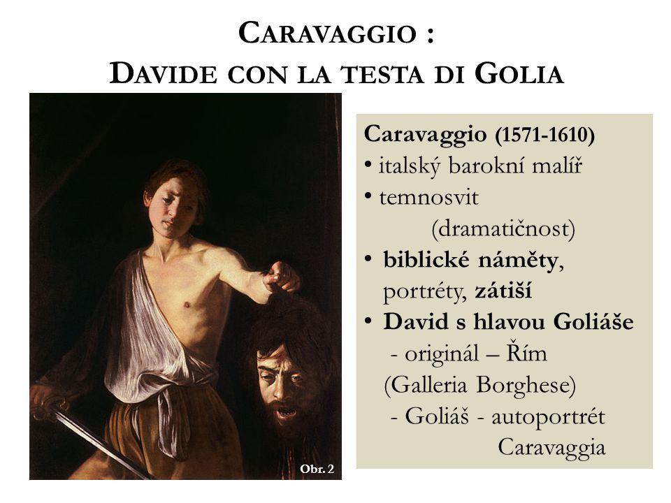 C ARAVAGGIO : D AVIDE CON LA TESTA DI G OLIA Obr. 2 Caravaggio (1571-1610) italský barokní malíř temnosvit (dramatičnost) biblické náměty, portréty, z