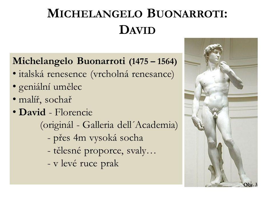 M ICHELANGELO B UONARROTI : D AVID Obr. 3 Michelangelo Buonarroti (1475 – 1564) italská renesence (vrcholná renesance) geniální umělec malíř, sochař D