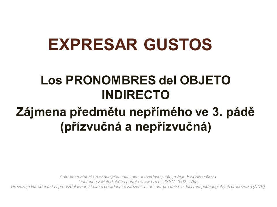 EXPRESAR GUSTOS Los PRONOMBRES del OBJETO INDIRECTO Zájmena předmětu nepřímého ve 3. pádě (přízvučná a nepřízvučná) Autorem materiálu a všech jeho čás