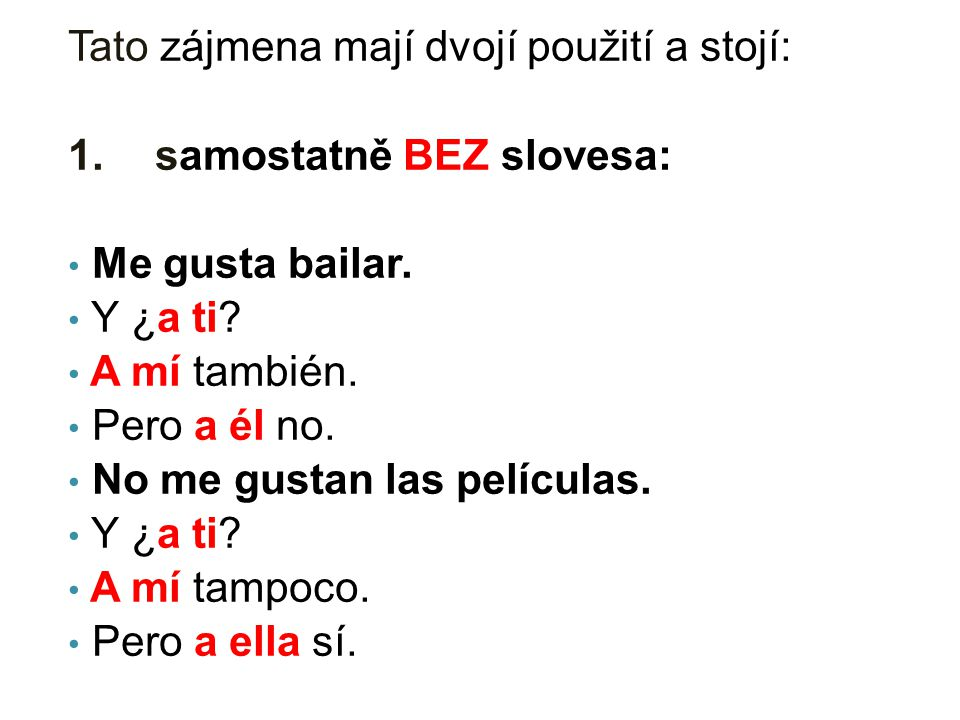 Tato zájmena mají dvojí použití a stojí: 1.samostatně BEZ slovesa: Me gusta bailar. Y ¿a ti? A mí también. Pero a él no. No me gustan las películas. Y