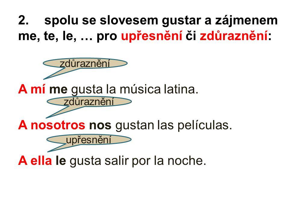 2.spolu se slovesem gustar a zájmenem me, te, le, … pro upřesnění či zdůraznění: A mí me gusta la música latina. A nosotros nos gustan las películas.