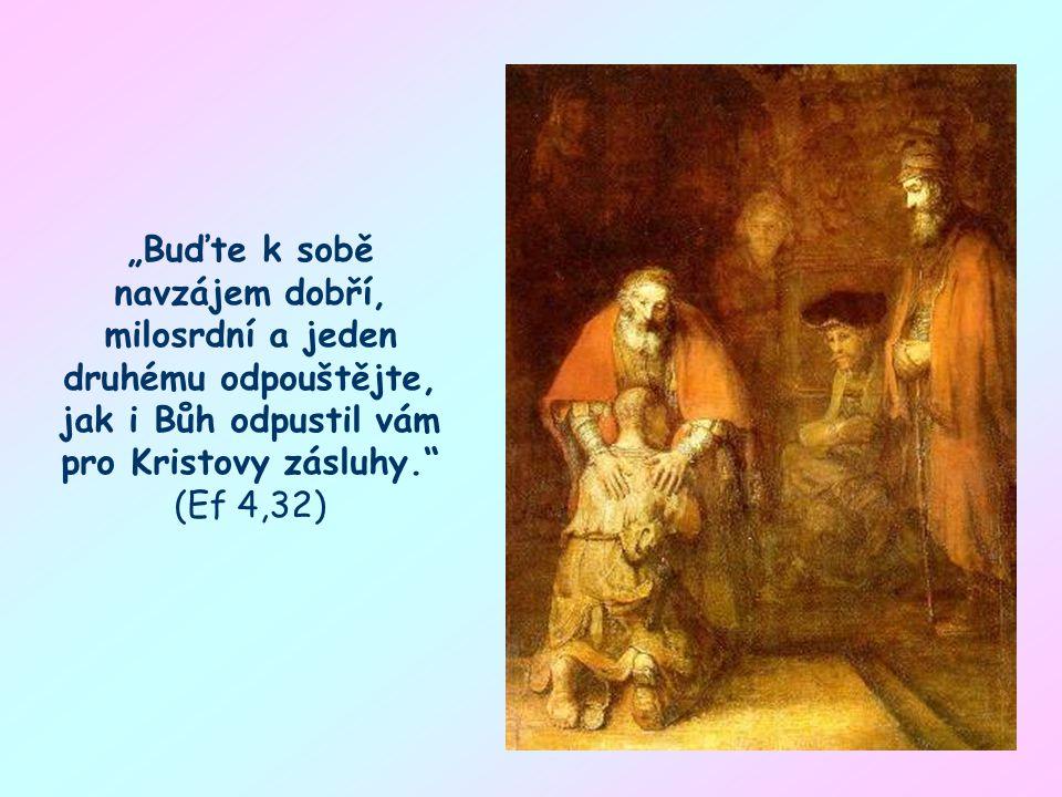 """""""Buďte k sobě navzájem dobří, milosrdní a jeden druhému odpouštějte, jak i Bůh odpustil vám pro Kristovy zásluhy. (Ef 4,32)"""
