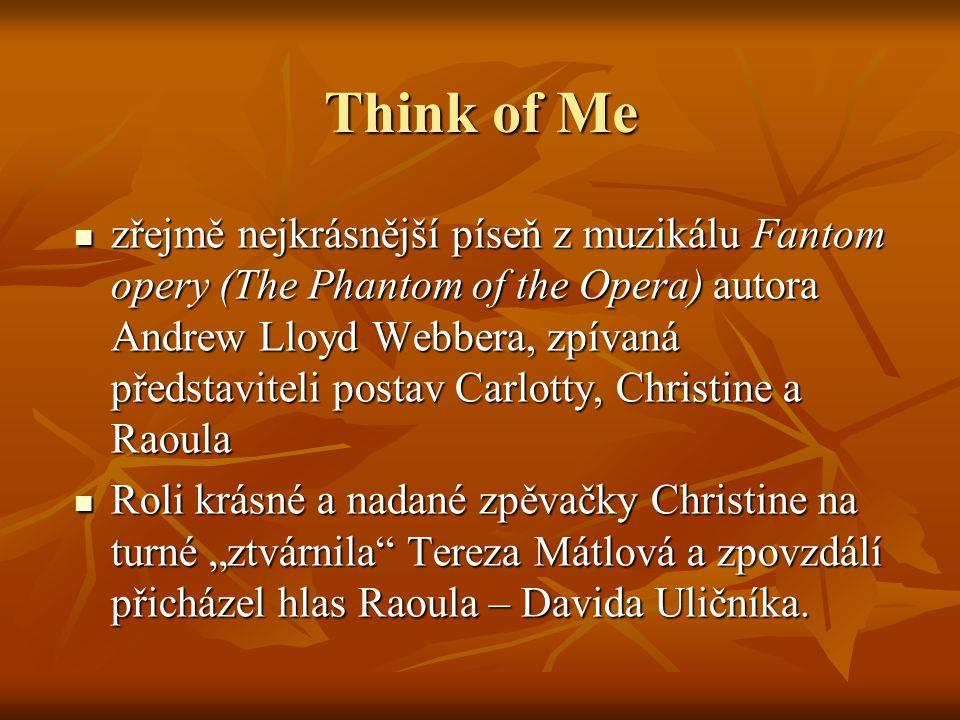 Think of Me zřejmě nejkrásnější píseň z muzikálu Fantom opery (The Phantom of the Opera) autora Andrew Lloyd Webbera, zpívaná představiteli postav Car