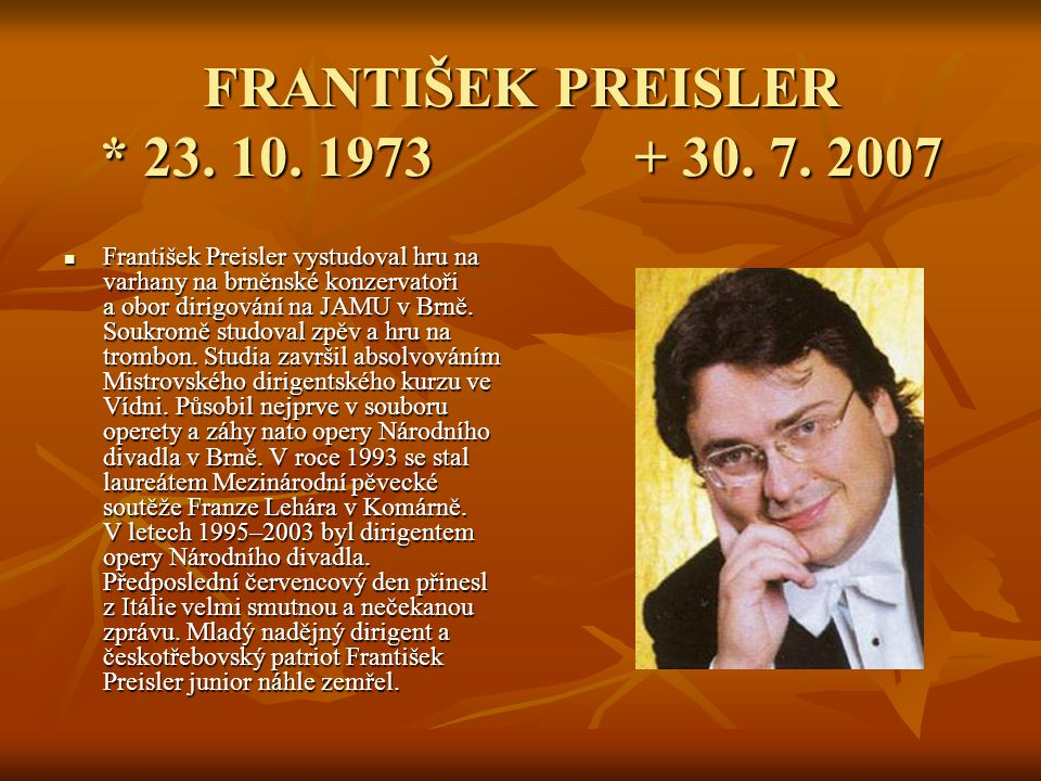 FRANTIŠEK PREISLER * 23. 10. 1973 + 30. 7. 2007 František Preisler vystudoval hru na varhany na brněnské konzervatoři a obor dirigování na JAMU v Brně