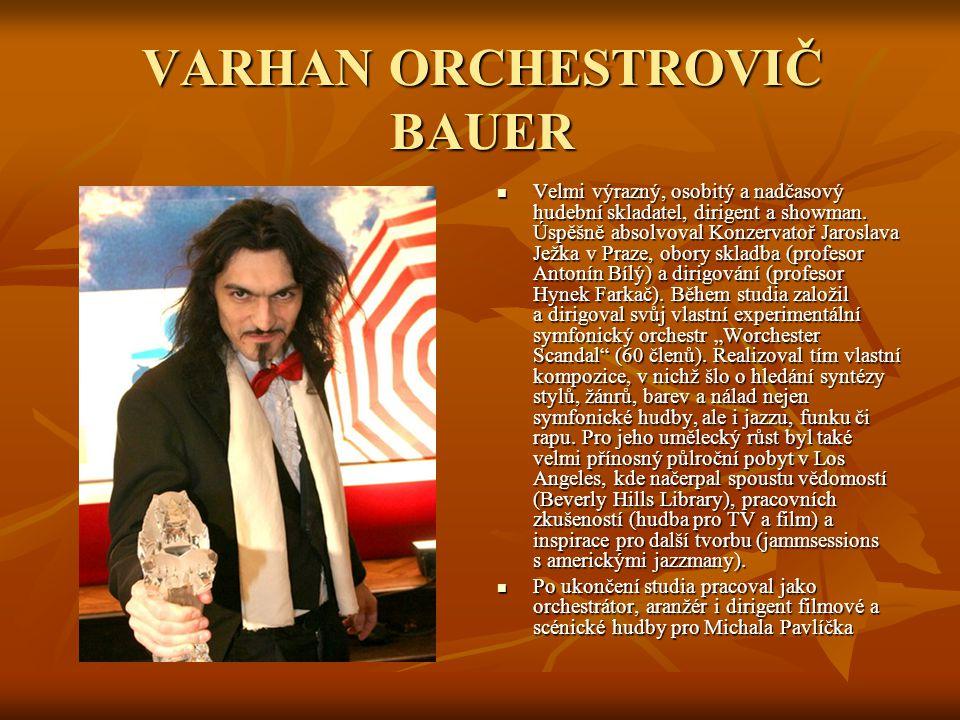 VARHAN ORCHESTROVIČ BAUER Velmi výrazný, osobitý a nadčasový hudební skladatel, dirigent a showman. Úspěšně absolvoval Konzervatoř Jaroslava Ježka v P