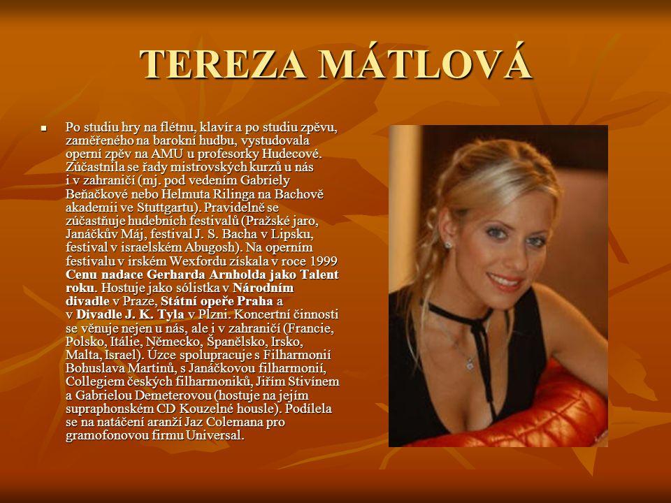 TEREZA MÁTLOVÁ Po studiu hry na flétnu, klavír a po studiu zpěvu, zaměřeného na barokní hudbu, vystudovala operní zpěv na AMU u profesorky Hudecové. Z