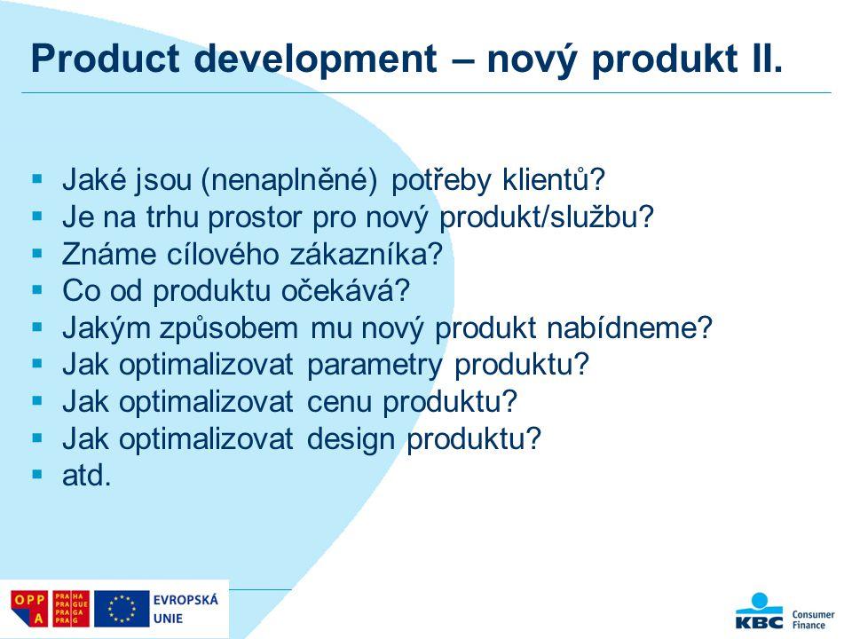 Product development – nový produkt II.  Jaké jsou (nenaplněné) potřeby klientů?  Je na trhu prostor pro nový produkt/službu?  Známe cílového zákazn