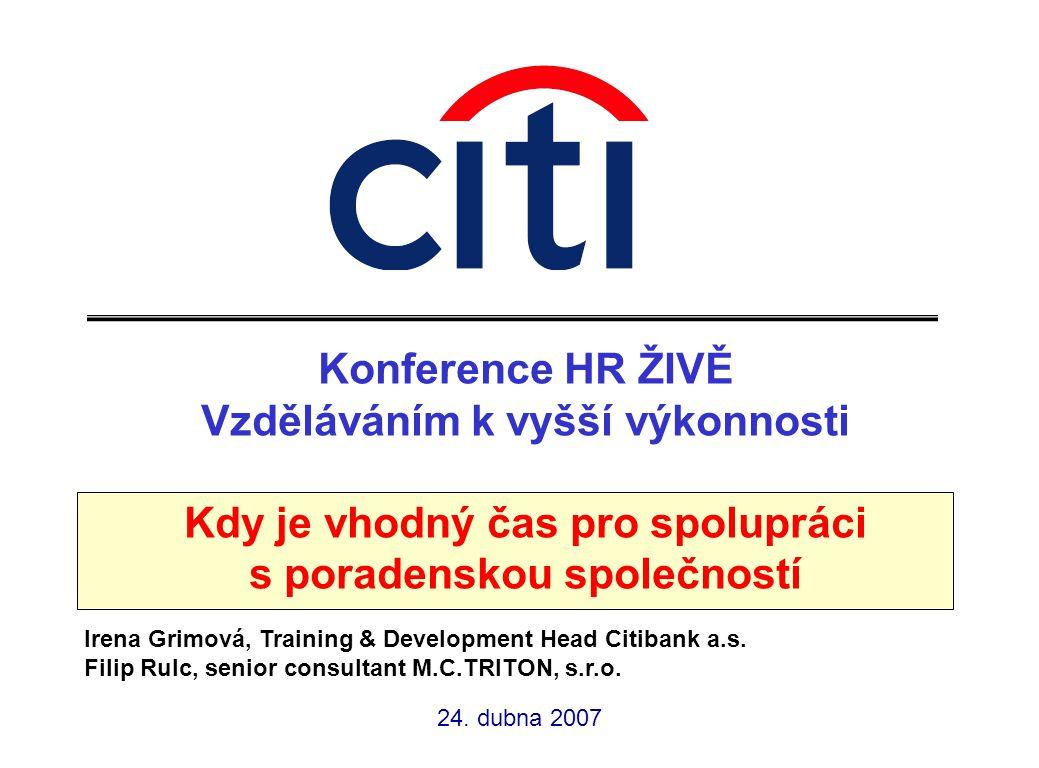 Konference HR ŽIVĚ Vzděláváním k vyšší výkonnosti Kdy je vhodný čas pro spolupráci s poradenskou společností Irena Grimová, Training & Development Head Citibank a.s.
