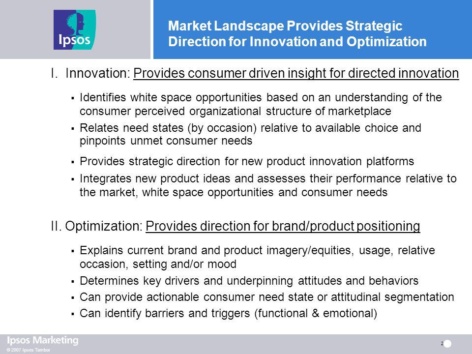 © 2007 Ipsos Tambor 2 Market Landscape Provides Strategic Direction for Innovation and Optimization I. Innovation: Provides consumer driven insight fo
