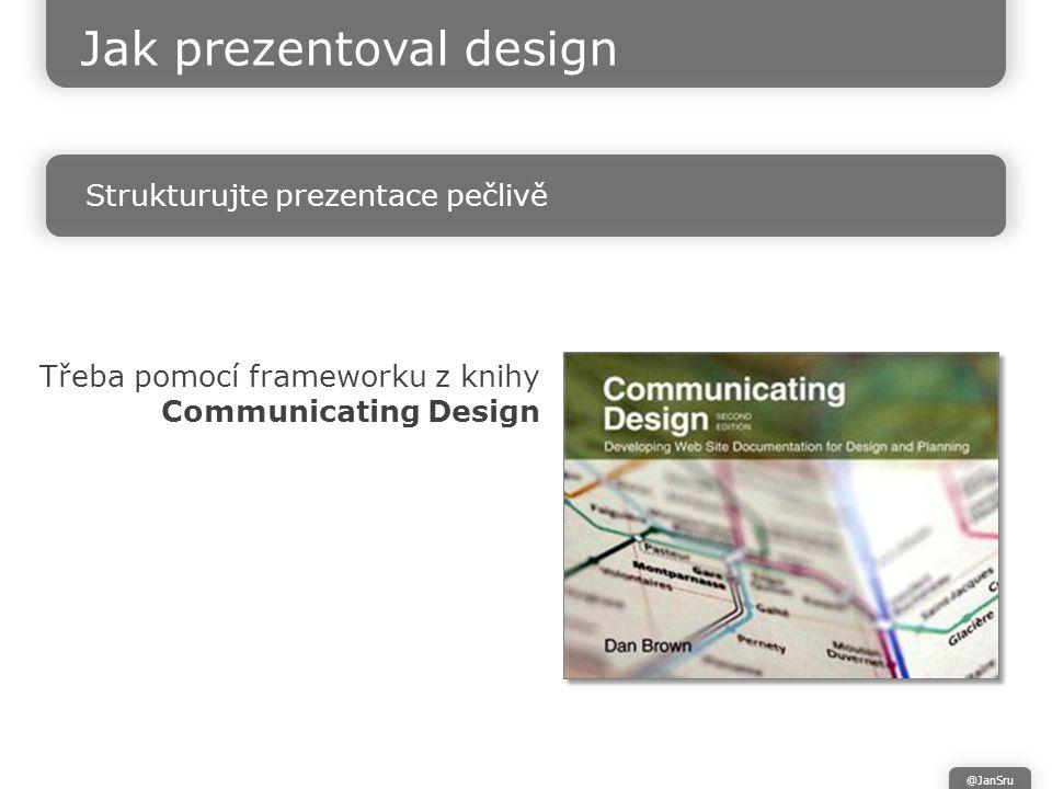 Jak prezentoval design Strukturujte prezentace pečlivě @JanSru Třeba pomocí frameworku z knihy Communicating Design