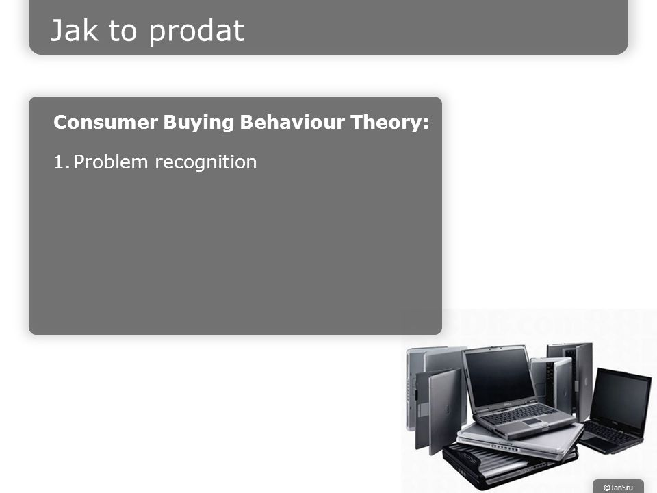 Jak to prodat Consumer Buying Behaviour Theory: 1.Problem recognition @JanSru