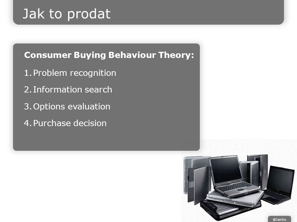 Jak to prodat Consumer Buying Behaviour Theory: 1.Problem recognition 2.Information search 3.Options evaluation 4.Purchase decision @JanSru