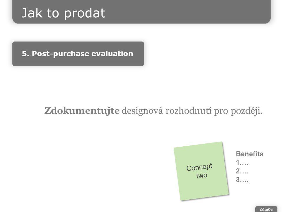 Zdokumentujte designová rozhodnutí pro později. Concept two Concept two Jak to prodat @JanSru 5.