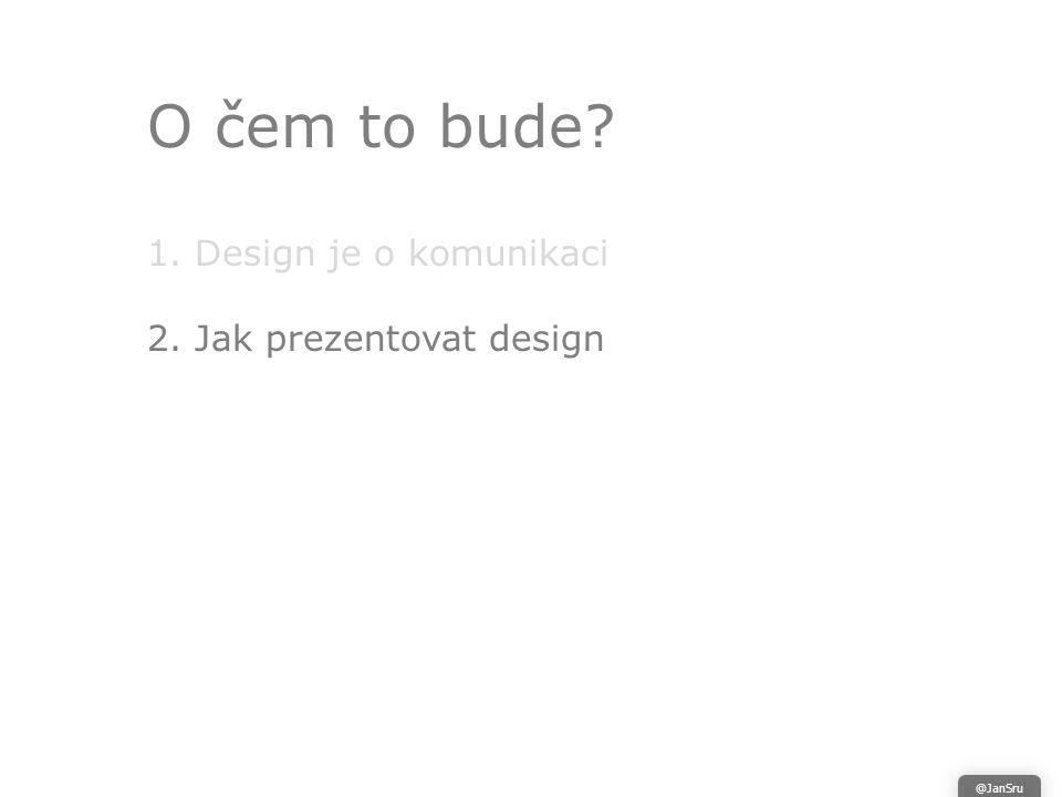 O čem to bude 1. Design je o komunikaci 2. Jak prezentovat design @JanSru