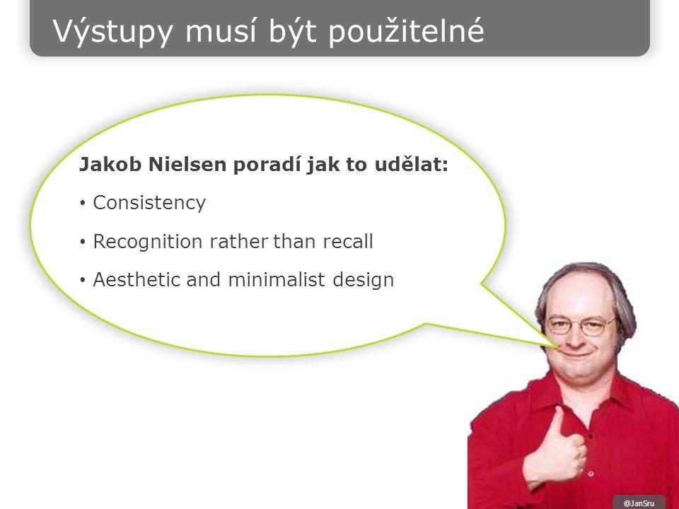 Jakob Nielsen poradí jak to udělat: Consistency Recognition rather than recall Aesthetic and minimalist design @JanSru Výstupy musí být použitelné
