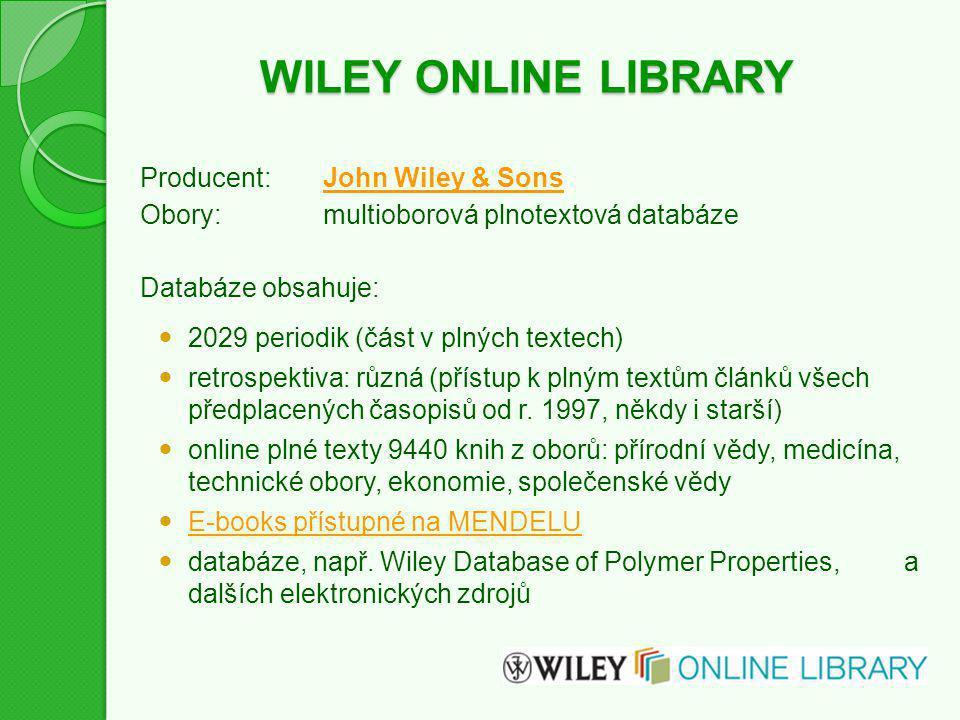 WILEY ONLINE LIBRARY Producent:John Wiley & SonsJohn Wiley & Sons Obory:multioborová plnotextová databáze Databáze obsahuje: 2029 periodik (část v plných textech) retrospektiva: různá (přístup k plným textům článků všech předplacených časopisů od r.