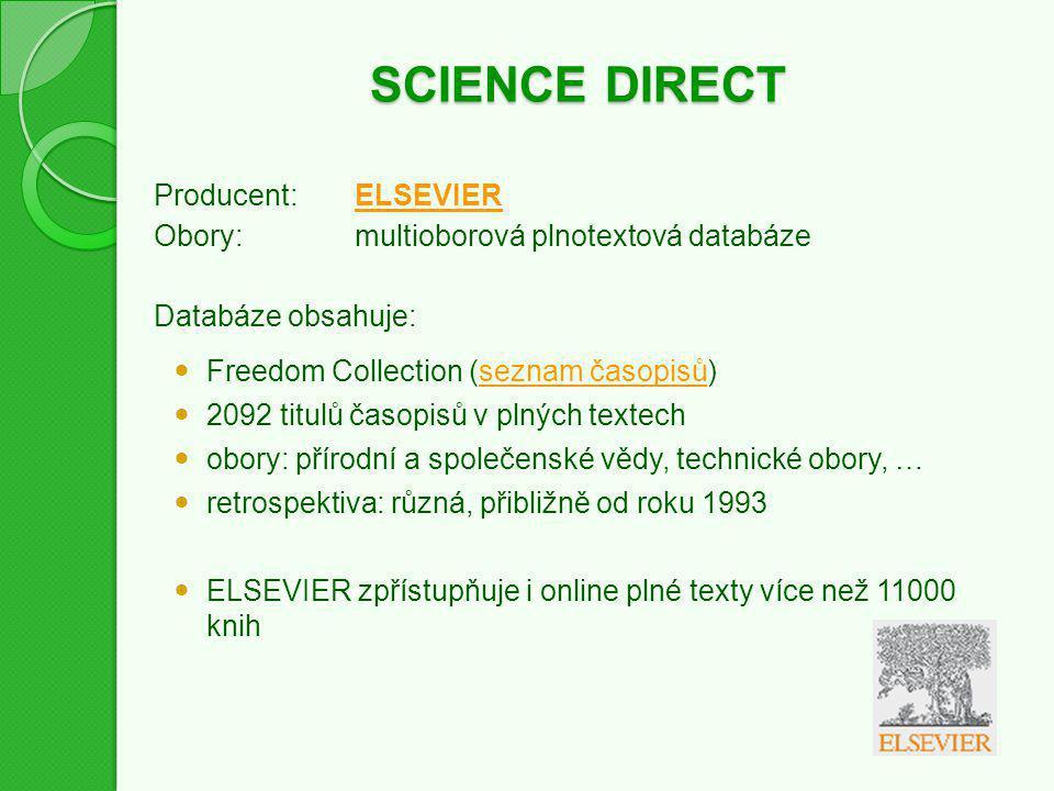 SCIENCE DIRECT Producent:ELSEVIERELSEVIER Obory:multioborová plnotextová databáze Databáze obsahuje: Freedom Collection (seznam časopisů)seznam časopisů 2092 titulů časopisů v plných textech obory: přírodní a společenské vědy, technické obory, … retrospektiva: různá, přibližně od roku 1993 ELSEVIER zpřístupňuje i online plné texty více než 11000 knih