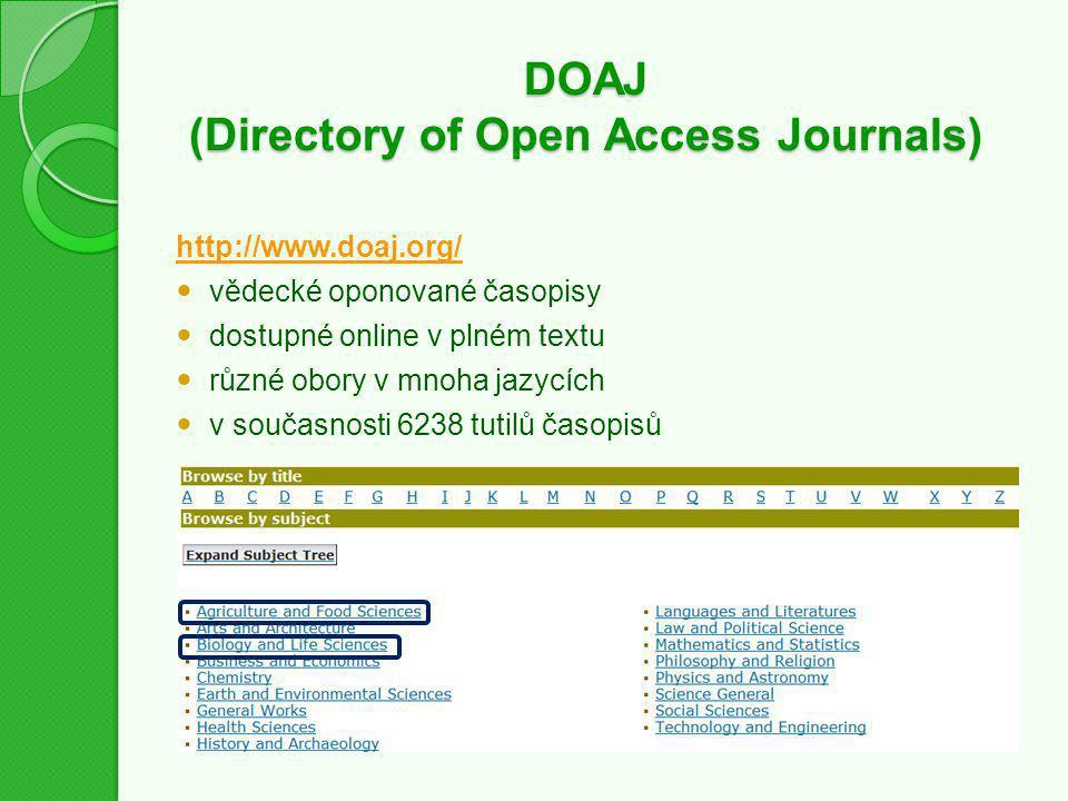 DOAJ (Directory of Open Access Journals) http://www.doaj.org/ vědecké oponované časopisy dostupné online v plném textu různé obory v mnoha jazycích v současnosti 6238 tutilů časopisů