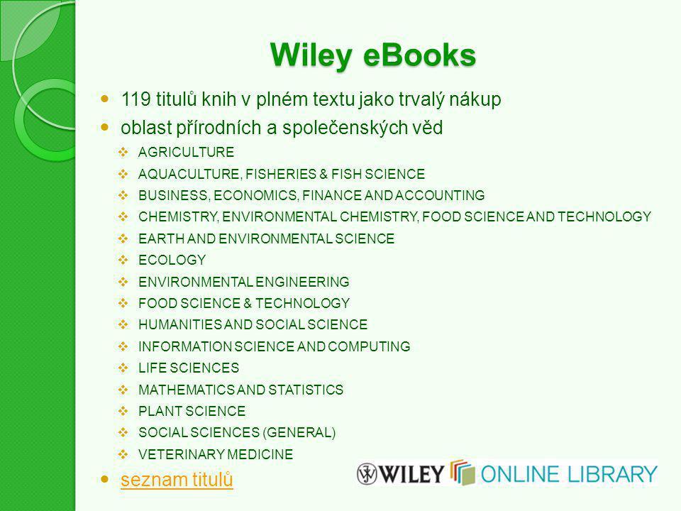 Wiley eBooks 119 titulů knih v plném textu jako trvalý nákup oblast přírodních a společenských věd  AGRICULTURE  AQUACULTURE, FISHERIES & FISH SCIENCE  BUSINESS, ECONOMICS, FINANCE AND ACCOUNTING  CHEMISTRY, ENVIRONMENTAL CHEMISTRY, FOOD SCIENCE AND TECHNOLOGY  EARTH AND ENVIRONMENTAL SCIENCE  ECOLOGY  ENVIRONMENTAL ENGINEERING  FOOD SCIENCE & TECHNOLOGY  HUMANITIES AND SOCIAL SCIENCE  INFORMATION SCIENCE AND COMPUTING  LIFE SCIENCES  MATHEMATICS AND STATISTICS  PLANT SCIENCE  SOCIAL SCIENCES (GENERAL)  VETERINARY MEDICINE seznam titulů
