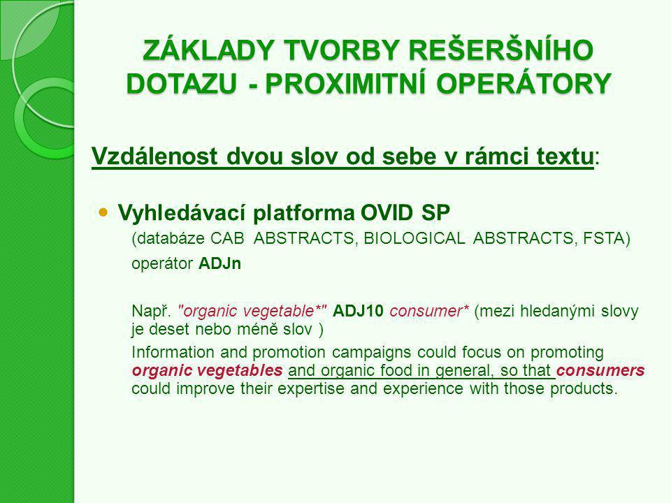 ZÁKLADY TVORBY REŠERŠNÍHO DOTAZU - PROXIMITNÍ OPERÁTORY Vzdálenost dvou slov od sebe v rámci textu: Vyhledávací platforma OVID SP (databáze CAB ABSTRACTS, BIOLOGICAL ABSTRACTS, FSTA) operátor ADJn Např.