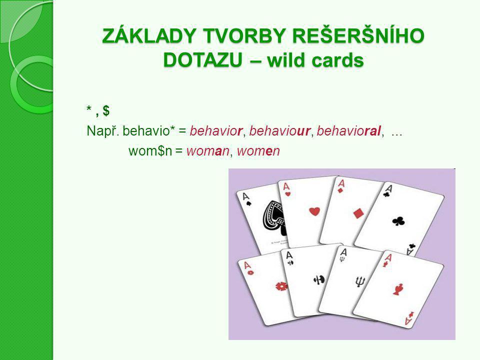 ZÁKLADY TVORBY REŠERŠNÍHO DOTAZU – wild cards *, $ Např. behavio* = behavior, behaviour, behavioral,... wom$n = woman, women
