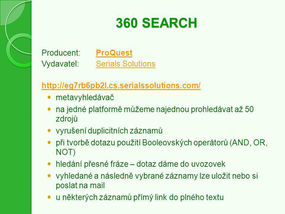 360 SEARCH Producent:ProQuestProQuest Vydavatel:Serials SolutionsSerials Solutions http://eg7rb6pb2l.cs.serialssolutions.com/ metavyhledávač na jedné platformě můžeme najednou prohledávat až 50 zdrojů vyrušení duplicitních záznamů při tvorbě dotazu použití Booleovských operátorů (AND, OR, NOT) hledání přesné fráze – dotaz dáme do uvozovek vyhledané a následně vybrané záznamy lze uložit nebo si poslat na mail u některých záznamů přímý link do plného textu